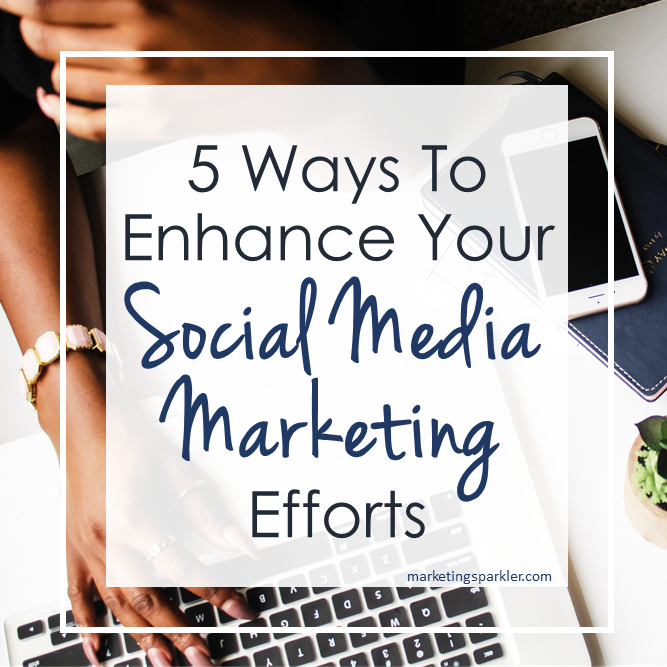 5 Ways to Enhance Your Social Media Marketing Efforts