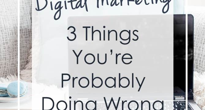 Digital Marketing: 3 Things You're Probably Doing Wrong
