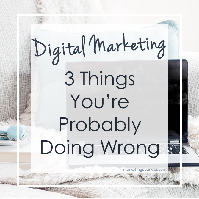 Digital Marketing 3 Things You Are Probably Doing Wrong