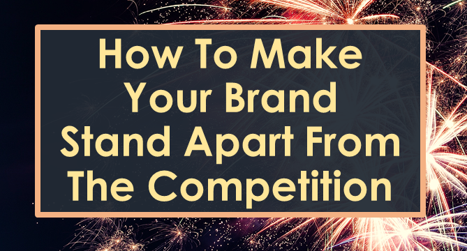 How To Make Your Brand Stand Apart From the Competition