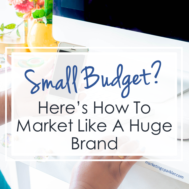 Small Budget Here Is How to Market Like a Huge Brand