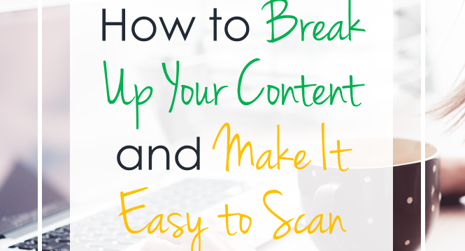 How to Break Up Your Content And Make It Easy to Scan