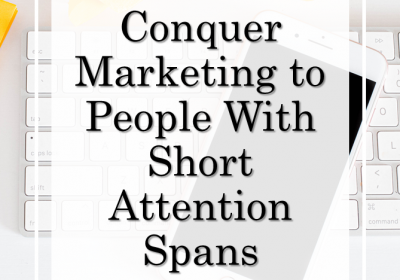 Conquer Marketing to People With Short Attention Spans