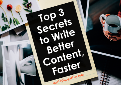 Top 3 Secrets to Write Better Content, Faster
