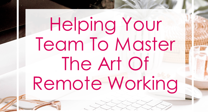 Helping Your Team To Master The Art Of Remote Working