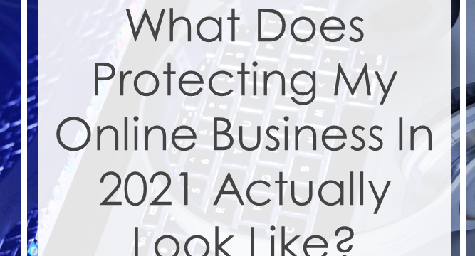 What Does Protecting My Online Business in 2021 Actually Look Like?