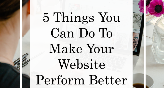 5 Things You Can Do To Make Your Website Perform Better In 2021
