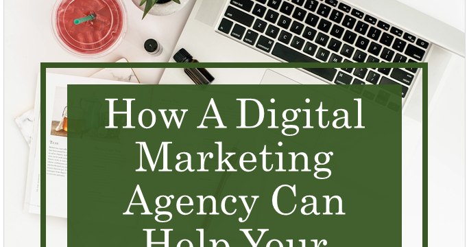 Why Your Business Needs A Digital Marketing Agency