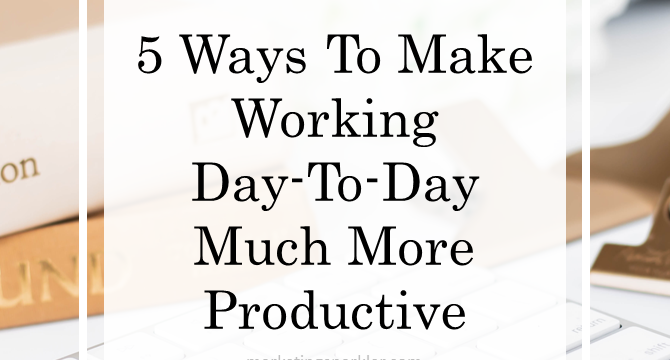 5 Ways To Make Working Day-To-Day So Much More Productive