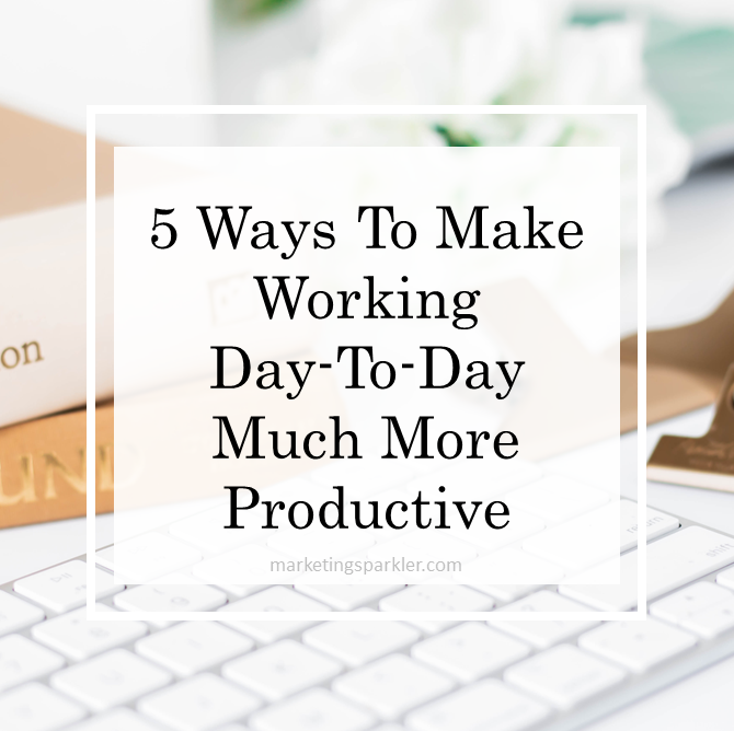 5 Ways To Make Working Day to Day Much More Productive