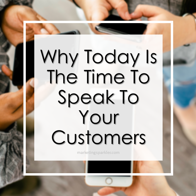 Why Today Is The Time To Speak To Your Customers