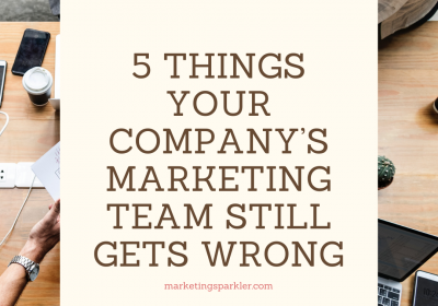 5 Things Your Company's Marketing Team Still Gets Wrong
