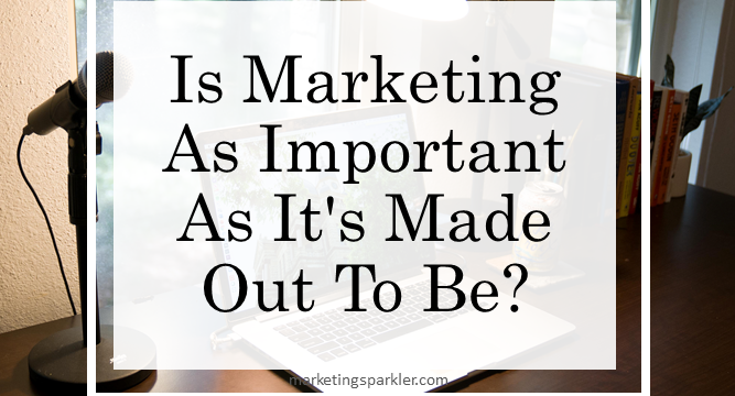 Is Marketing As Important As It's Made Out To Be?